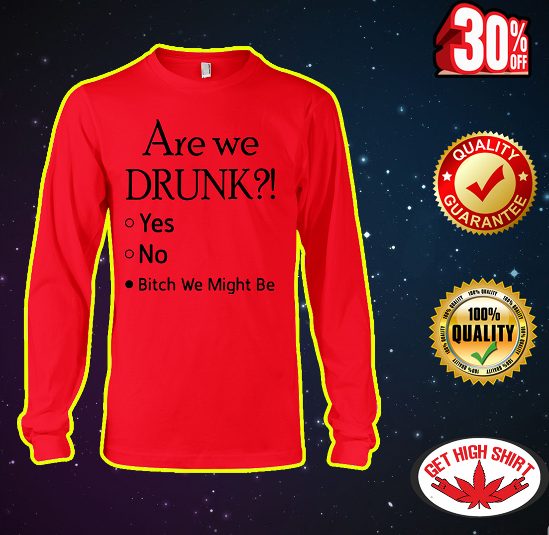 Are we drunk bitch we might be long sleeve tee