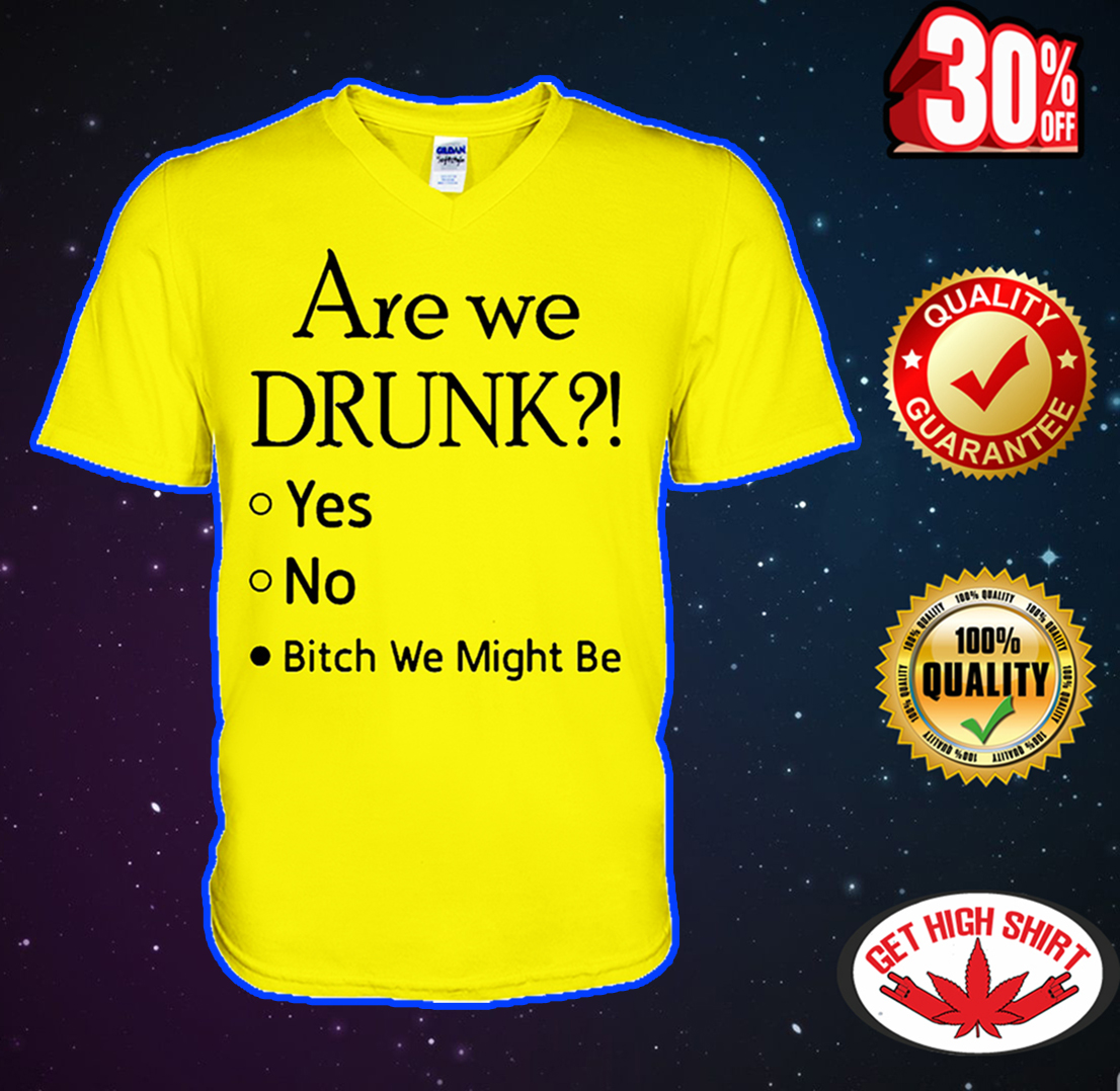 Are we drunk bitch we might be v-neck