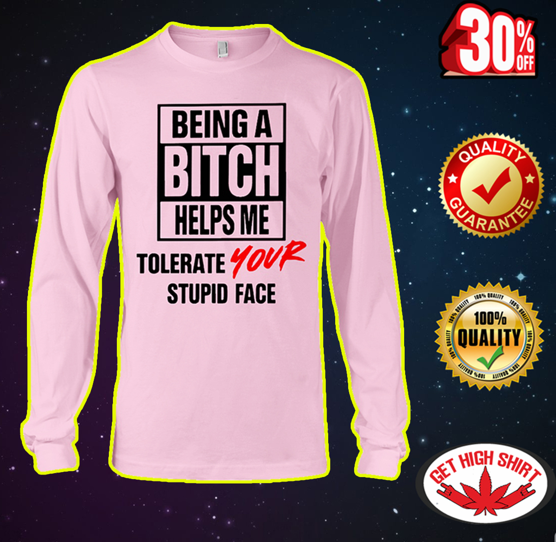 Being a bitch helps me tolerate your stupid face long sleeve tee