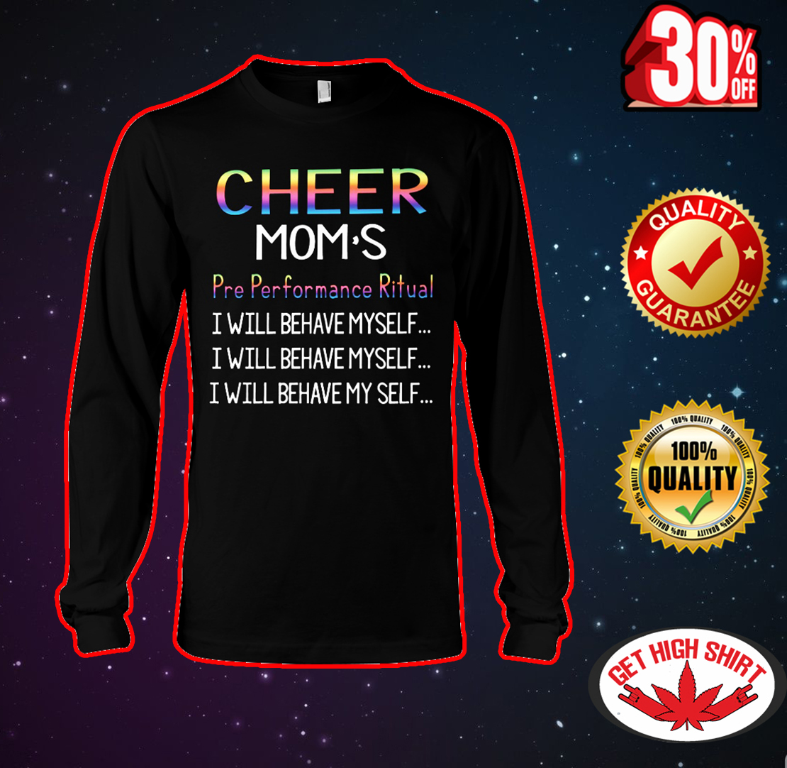 Cheer mom's pre performance ritual I will behave myself long sleeve tee