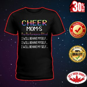 Cheer mom's pre performance ritual I will behave myself shirt