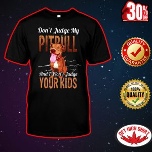Don't judge my pitbull and I won't judgle your kids shirt
