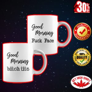 Good morning fuck face bitch tits mug