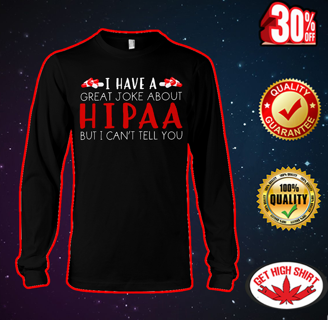 I have a great joke about hipaa but I can't tell you long sleeve tee