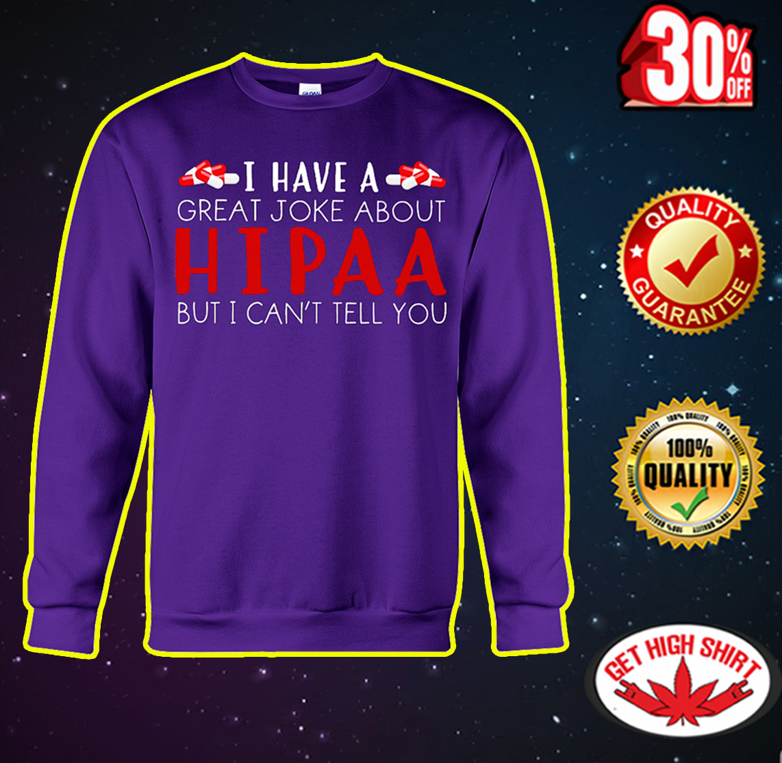 I have a great joke about hipaa but I can't tell you sweatshirt