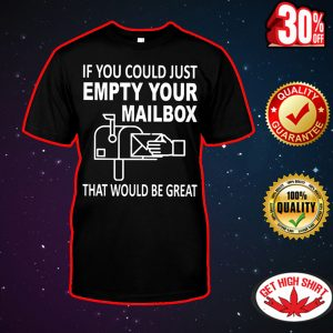 If you could just empty your mailbox that would be great shirt