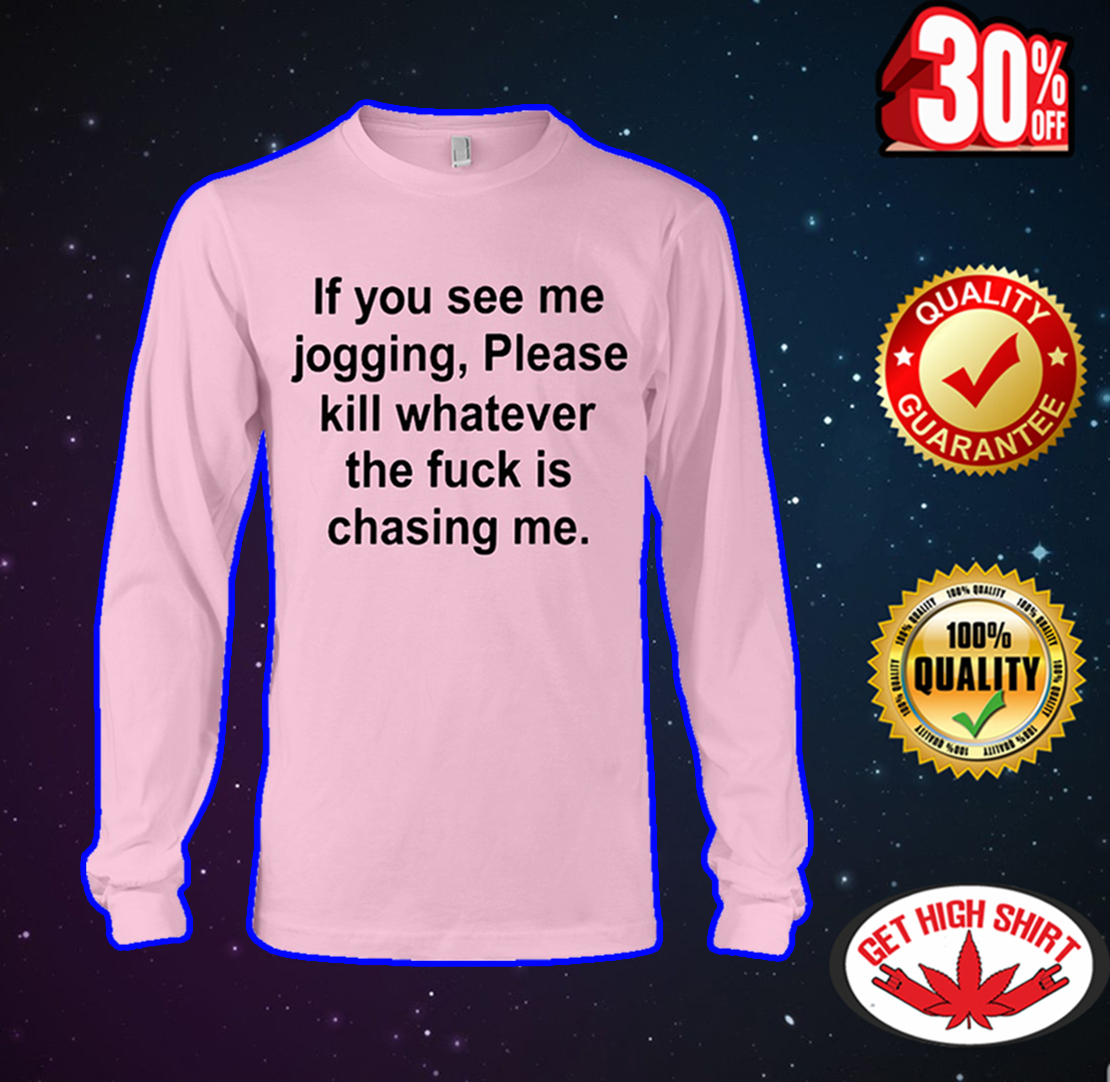 If you see me jogging please kill whatever the fuck is chasing me long sleeve tee