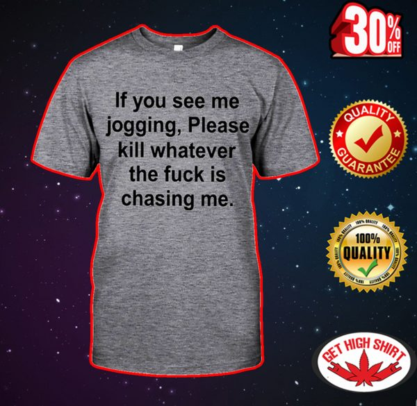 If you see me jogging please kill whatever the fuck is chasing me shirt