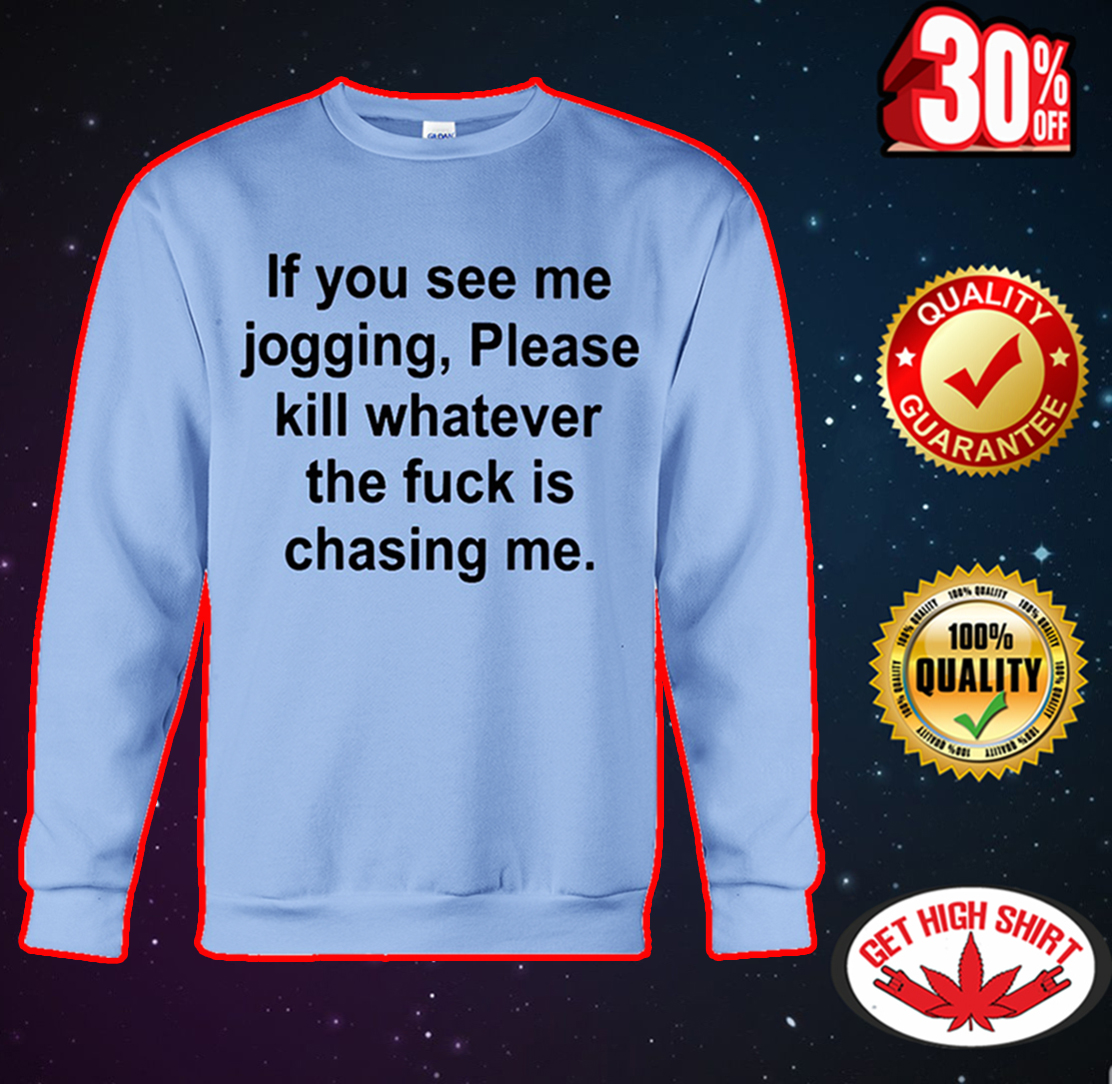 If you see me jogging please kill whatever the fuck is chasing me sweatshirt