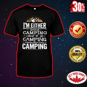 I'm either going camping about to go camping shirt