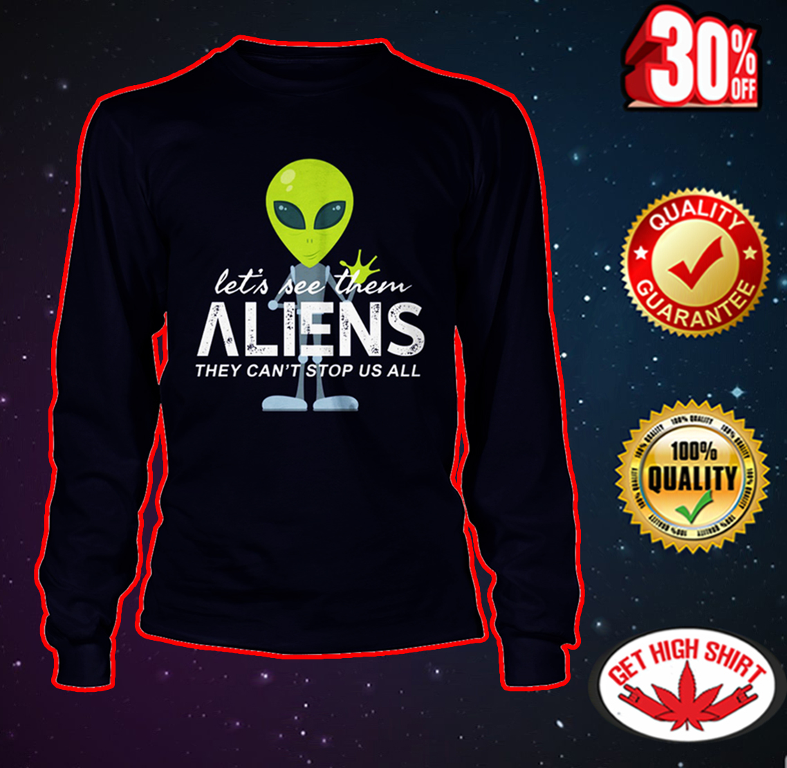 Let's see them aliens they can't stop us all long sleeve tee