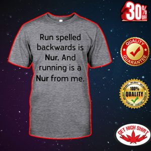 Run spelled backwards is nur and running is a nur from me shirt