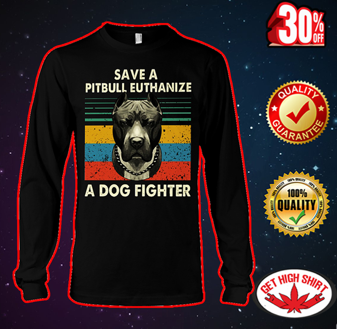 Save a pitbull euthanize a dog fighter long sleeve tee