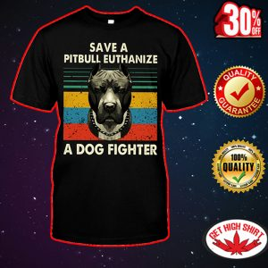 Save a pitbull euthanize a dog fighter shirt