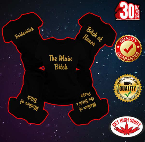 The main bitch - Bridesbitch - Bitch of Honor - Mother of Bitch - Mother of the Bitch's Property shirt