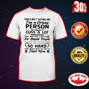 You can't scare me I'm a crazy person who happens to cuss a lot shirt