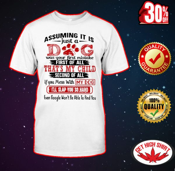Assuming it is just a dog was your first mistake shirt