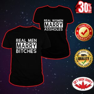 Real men marry bitches - Real women marry assholes shirt