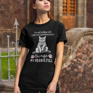 Cat I'm not getting old I just can't remember stuff because my brain is full shirt